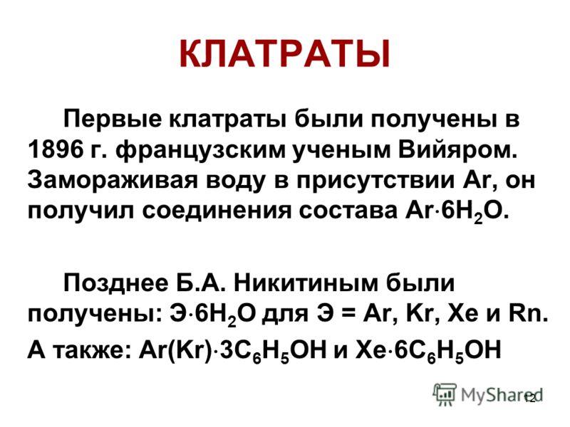 12 КЛАТРАТЫ Первые клатраты были получены в 1896 г. французским ученым Вийяром. Замораживая воду в присутствии Ar, он получил соединения состава Ar 6H 2 O. Позднее Б.А. Никитиным были получены: Э 6H 2 O для Э = Ar, Kr, Xe и Rn. А также: Ar(Kr) 3C 6 H