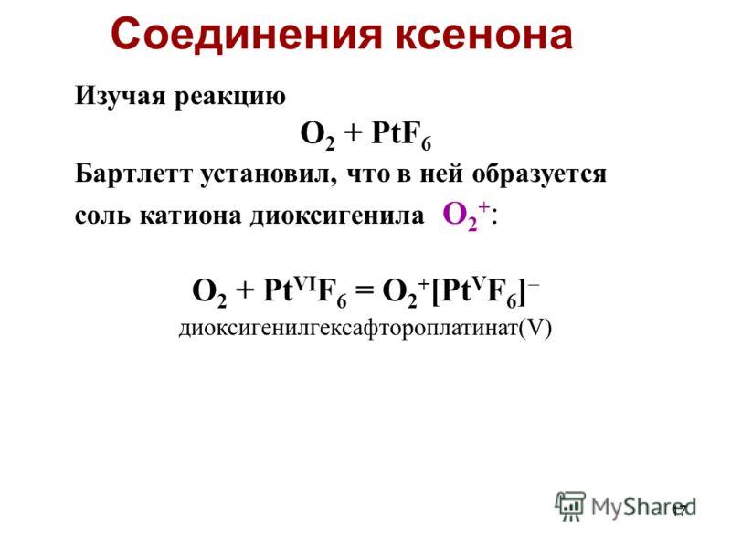 17 Изучая реакцию O 2 + PtF 6 Бартлетт установил, что в ней образуется соль катиона диоксигенила O 2 + : O 2 + Pt VI F 6 = O 2 + [Pt V F 6 ] диоксигенилгексафтороплатинат(V) Соединения ксенона
