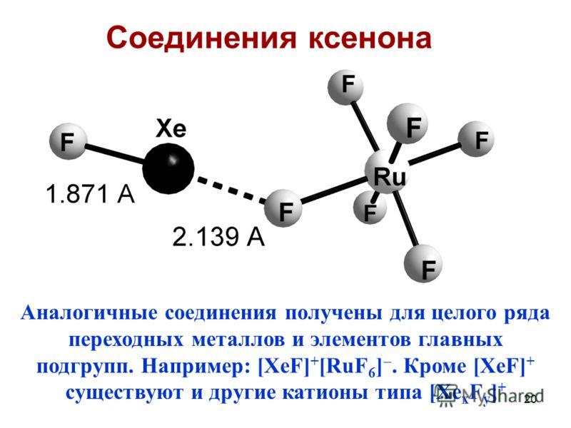 20 Аналогичные соединения получены для целого ряда переходных металлов и элементов главных подгрупп. Например: [XeF] + [RuF 6 ]. Кроме [XeF] + существуют и другие катионы типа [Xe x F y ] + Соединения ксенона