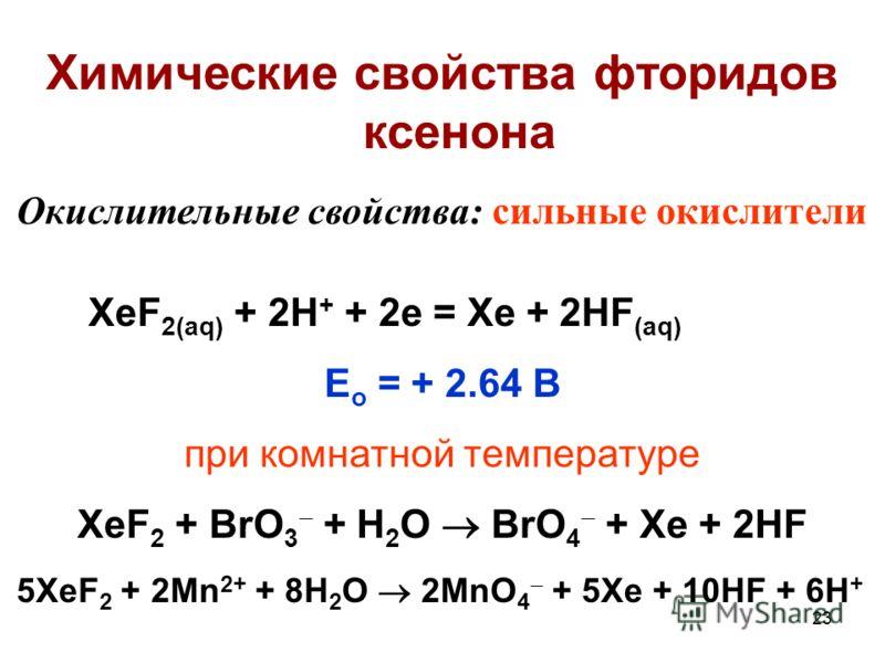23 Химические свойства фторидов ксенона Окислительные свойства: сильные окислители XeF 2(aq) + 2H + + 2e = Xe + 2HF (aq) E o = + 2.64 В при комнатной температуре XeF 2 + BrO 3 + H 2 O BrO 4 + Xe + 2HF 5XeF 2 + 2Mn 2+ + 8H 2 O 2MnO 4 + 5Xe + 10HF + 6H