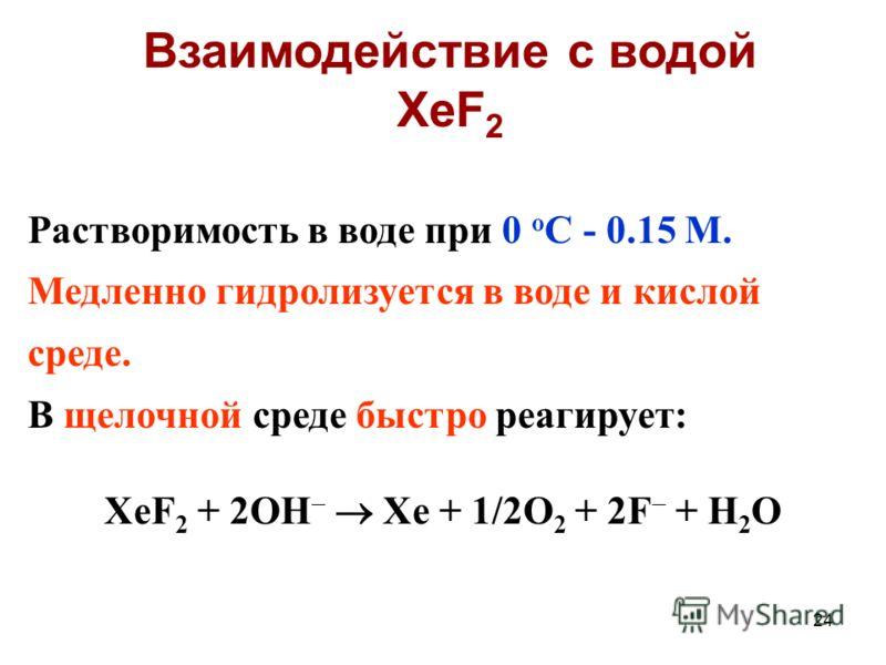 24 Растворимость в воде при 0 о С - 0.15 М. Медленно гидролизуется в воде и кислой среде. В щелочной среде быстро реагирует: XeF 2 + 2OH Xe + 1/2O 2 + 2F + H 2 O Взаимодействие с водой XeF 2