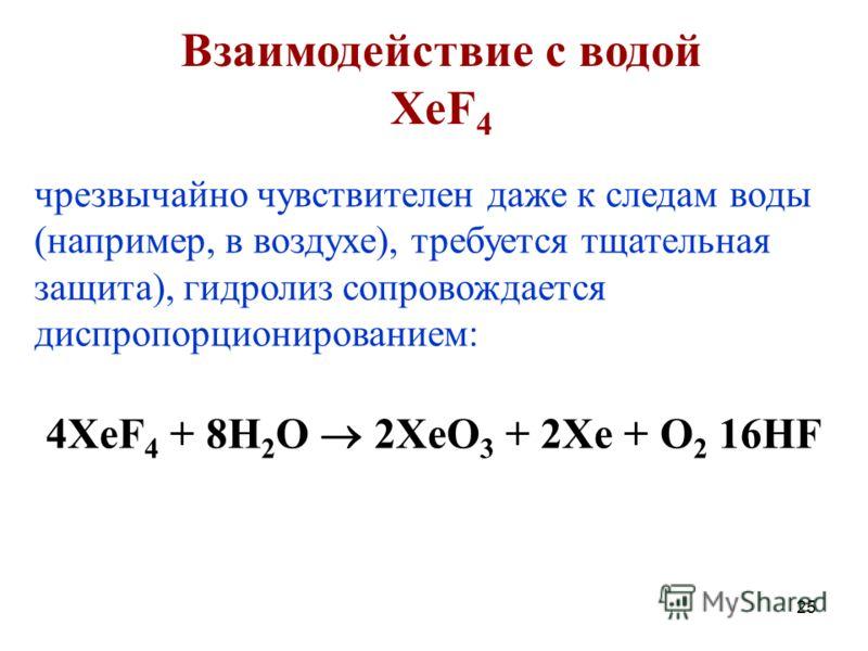 25 чрезвычайно чувствителен даже к следам воды (например, в воздухе), требуется тщательная защита), гидролиз сопровождается диспропорционированием: 4XeF 4 + 8H 2 O 2XeO 3 + 2Xe + O 2 16HF Взаимодействие с водой XeF 4