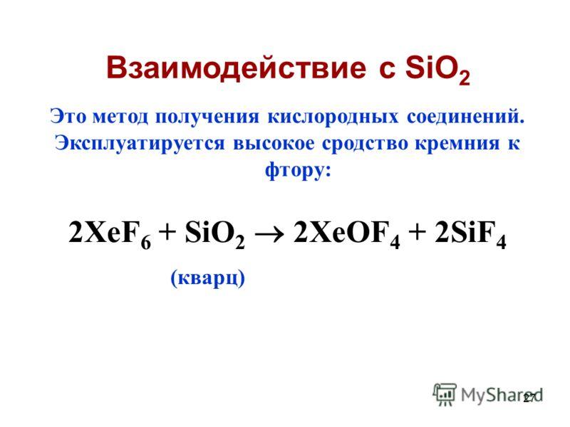 27 Это метод получения кислородных соединений. Эксплуатируется высокое сродство кремния к фтору: 2XeF 6 + SiO 2 2XeOF 4 + 2SiF 4 (кварц) Взаимодействие с SiO 2