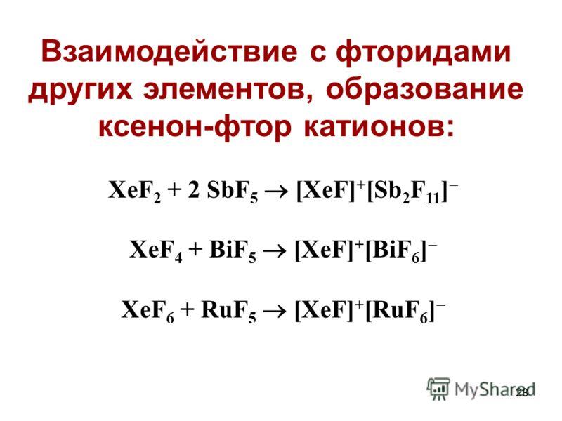 28 XeF 2 + 2 SbF 5 [XeF] + [Sb 2 F 11 ] XeF 4 + BiF 5 [XeF] + [BiF 6 ] XeF 6 + RuF 5 [XeF] + [RuF 6 ] Взаимодействие с фторидами других элементов, образование ксенон-фтор катионов: