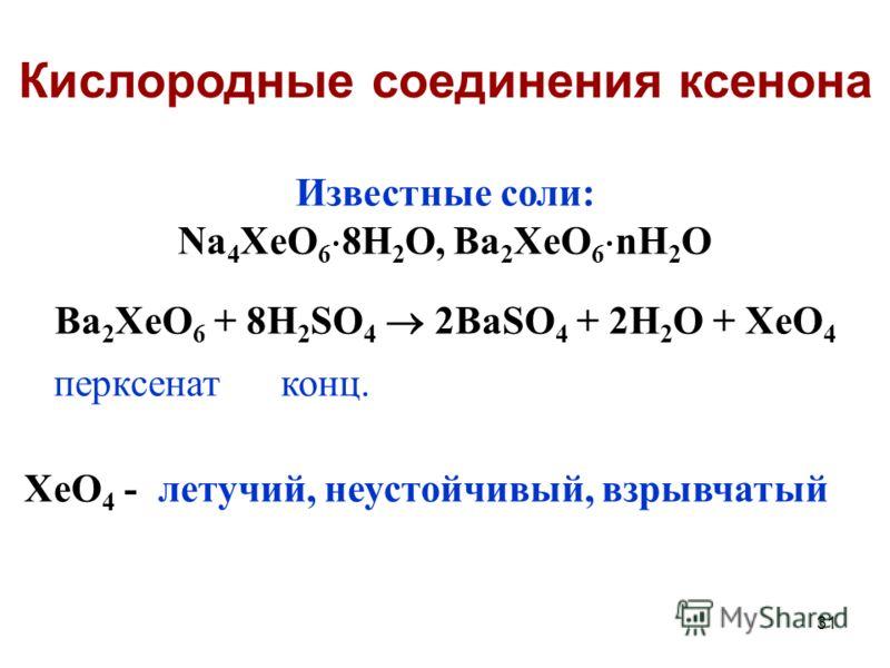 31 Известные соли: Na 4 XeO 6 8H 2 O, Ba 2 XeO 6 nH 2 O Ba 2 XeO 6 + 8H 2 SO 4 2BaSO 4 + 2H 2 O + XeO 4 перксенат конц. XeO 4 - летучий, неустойчивый, взрывчатый Кислородные соединения ксенона