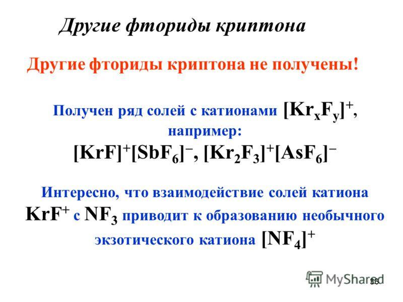 36 Другие фториды криптона Получен ряд солей с катионами [Kr x F y ] +, например: [KrF] + [SbF 6 ], [Kr 2 F 3 ] + [AsF 6 ] Интересно, что взаимодействие солей катиона KrF + с NF 3 приводит к образованию необычного экзотического катиона [NF 4 ] + Друг