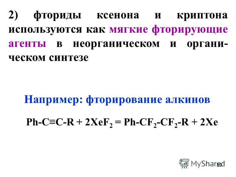 39 2) фториды ксенона и криптона используются как мягкие фторирующие агенты в неорганическом и органи- ческом синтезе Например: фторирование алкинов Ph-CC-R + 2XeF 2 = Ph-CF 2 -CF 2 -R + 2Xe