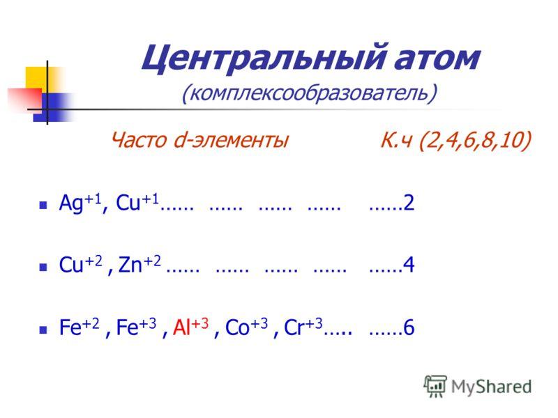 Центральный атом (комплексообразователь) Часто d-элементы Ag +1, Cu +1 …… …… …… …… Cu +2, Zn +2 …… …… …… …… Fe +2, Fe +3, Al +3, Co +3, Cr +3 ….. К.ч (2,4,6,8,10) ……2 ……4 ……6
