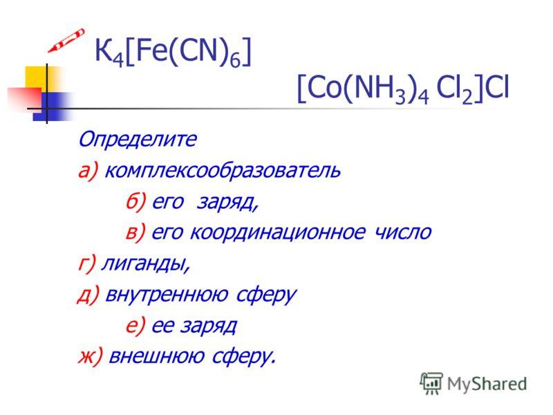К 4 [Fe(CN) 6 ] [Co(NH 3 ) 4 Cl 2 ]Cl Определите а) комплексообразователь б) его заряд, в) его координационное число г) лиганды, д) внутреннюю сферу е) ее заряд ж) внешнюю сферу.