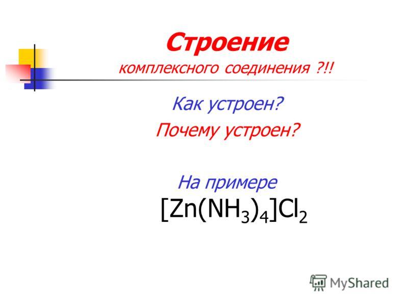 Строение комплексного соединения ?!! Как устроен? Почему устроен? На примере [Zn(NH 3 ) 4 ]Cl 2