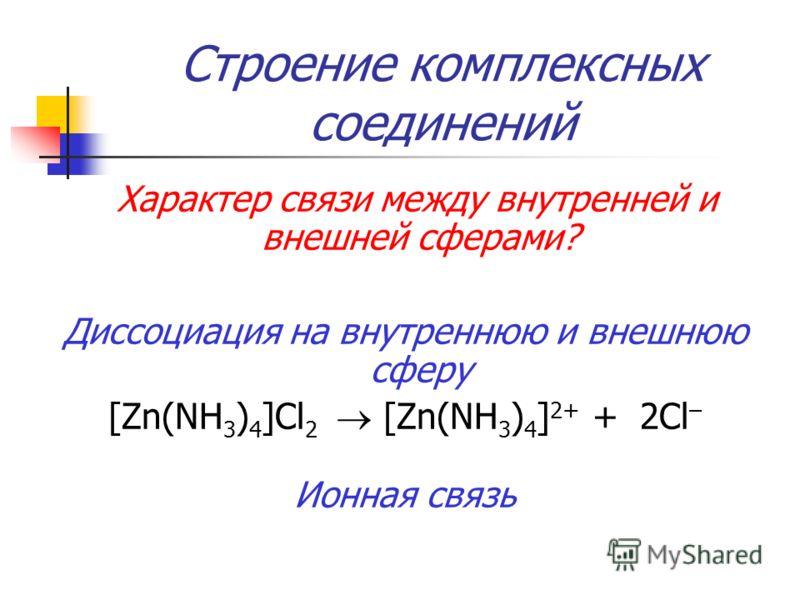 Строение комплексных соединений Характер связи между внутренней и внешней сферами? Диссоциация на внутреннюю и внешнюю сферу [Zn(NH 3 ) 4 ]Cl 2 [Zn(NH 3 ) 4 ] 2+ + 2Cl – Ионная связь