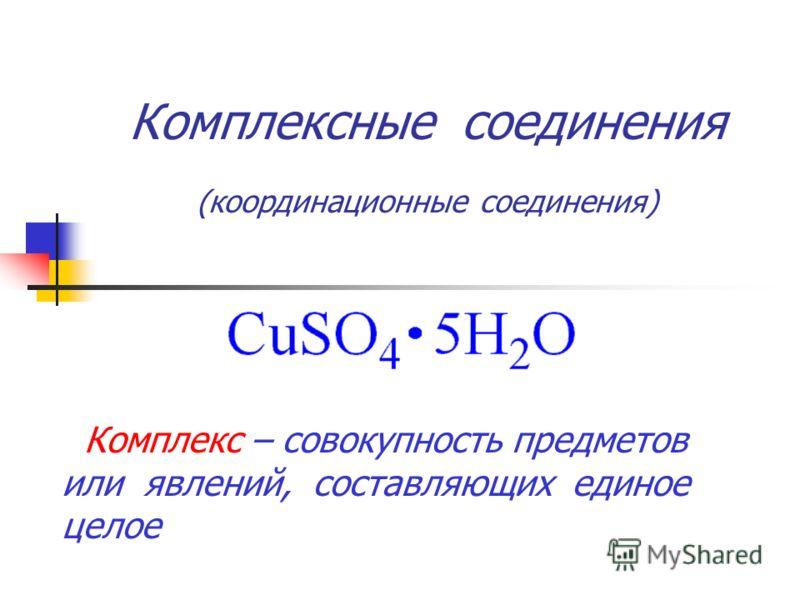 Комплексные соединения (координационные соединения) Комплекс – совокупность предметов или явлений, составляющих единое целое