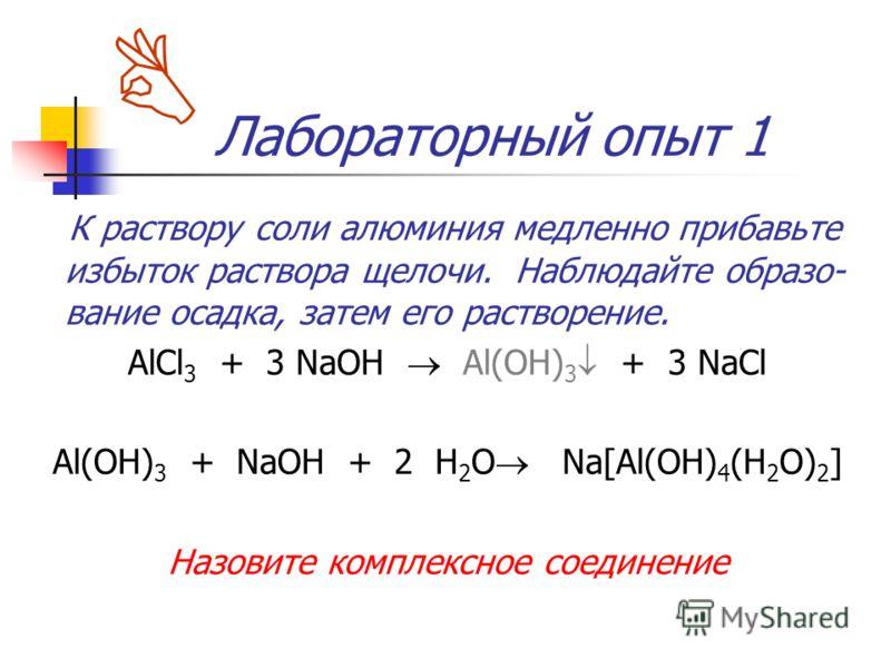 Лабораторный опыт 1 К раствору соли алюминия медленно прибавьте избыток раствора щелочи. Наблюдайте образо- вание осадка, затем его растворение. AlCl 3 + 3 NaOH Al(OH) 3 + 3 NaCl Al(OH) 3 + NaOH + 2 H 2 O Na[Al(OH) 4 (H 2 O) 2 ] Назовите комплексное