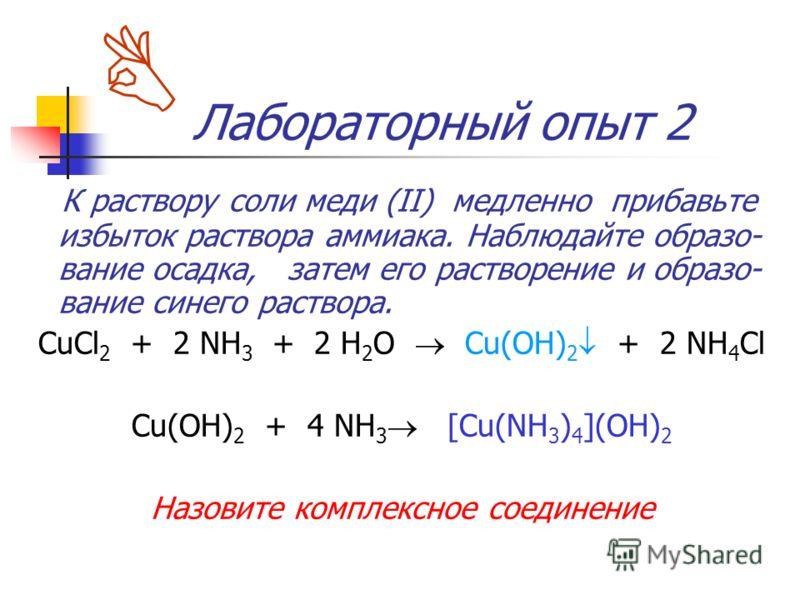 Лабораторный опыт 2 К раствору соли меди (II) медленно прибавьте избыток раствора аммиака. Наблюдайте образо- вание осадка, затем его растворение и образо- вание синего раствора. CuCl 2 + 2 NH 3 + 2 H 2 O Cu(OH) 2 + 2 NH 4 Cl Cu(OH) 2 + 4 NH 3 [Cu(NH