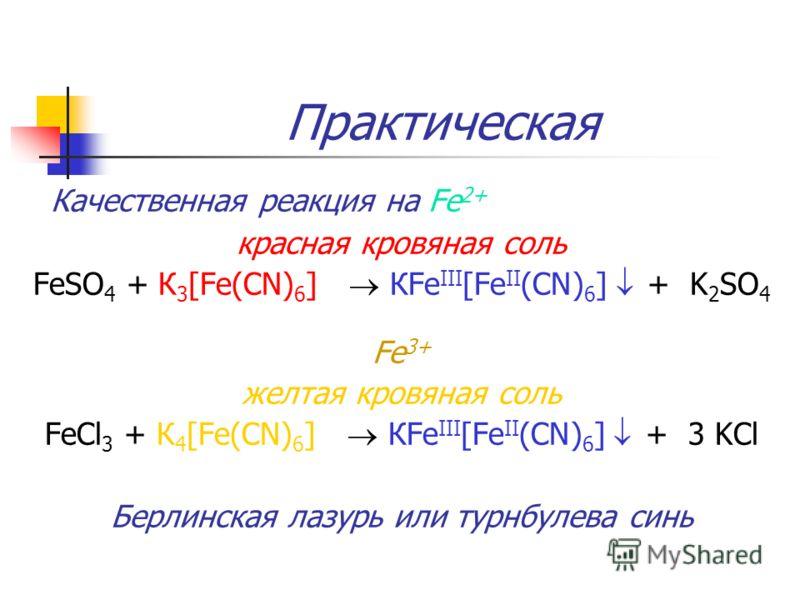 Практическая Качественная реакция на Fe 2+ красная кровяная соль FeSO 4 + К 3 [Fe(CN) 6 ] КFe III [Fe II (CN) 6 ] + K 2 SO 4 Fe 3+ желтая кровяная соль FeCl 3 + К 4 [Fe(CN) 6 ] КFe III [Fe II (CN) 6 ] + 3 KCl Берлинская лазурь или турнбулева синь
