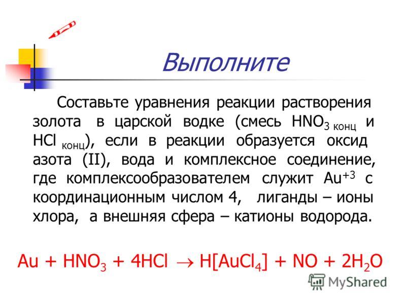 Выполните Составьте уравнения реакции растворения золота в царской водке (смесь HNO 3 конц и HCl конц ), если в реакции образуется оксид азота (II), вода и комплексное соединение, где комплексообразователем служит Au +3 с координационным числом 4, ли