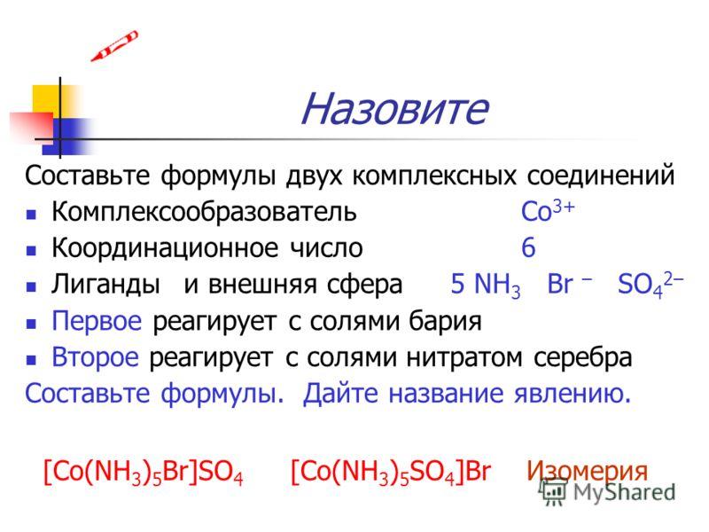 Назовите Составьте формулы двух комплексных соединений КомплексообразовательCo 3+ Координационное число6 Лиганды и внешняя сфера5 NH 3 Br – SO 4 2– Первое реагирует с солями бария Второе реагирует с солями нитратом серебра Составьте формулы. Дайте на