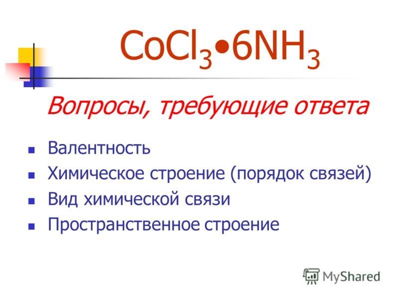 CoCl 3 6NH 3 Вопросы, требующие ответа Валентность Химическое строение (порядок связей) Вид химической связи Пространственное строение