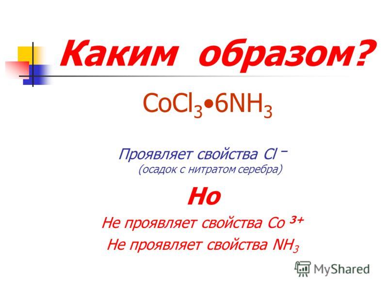 Каким образом? CoCl 3 6NH 3 Проявляет свойства Cl – (осадок с нитратом серебра) Но Не проявляет свойства Co 3+ Не проявляет свойства NH 3