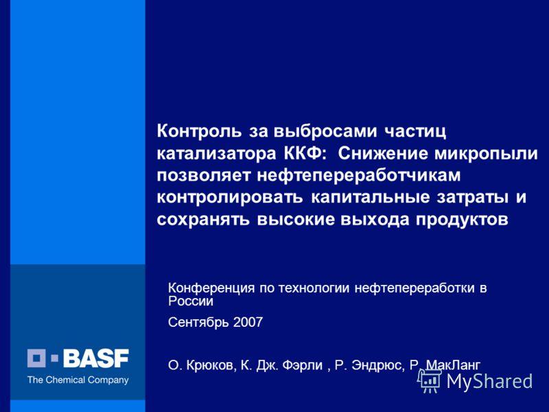 Контроль за выбросами частиц катализатора ККФ: Снижение микропыли позволяет нефтепереработчикам контролировать капитальные затраты и сохранять высокие выхода продуктов Конференция по технологии нефтепереработки в России Сентябрь 2007 О. Крюков, К. Дж