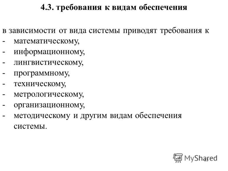 13 4.3. требования к видам обеспечения в зависимости от вида системы приводят требования к -математическому, -информационному, -лингвистическому, -программному, -техническому, -метрологическому, -организационному, -методическому и другим видам обеспе