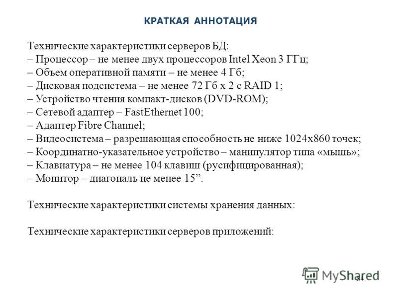84 Технические характеристики серверов БД: – Процессор – не менее двух процессоров Intel Xeon 3 ГГц; – Объем оперативной памяти – не менее 4 Гб; – Дисковая подсистема – не менее 72 Гб х 2 с RAID 1; – Устройство чтения компакт-дисков (DVD-ROM); – Сете