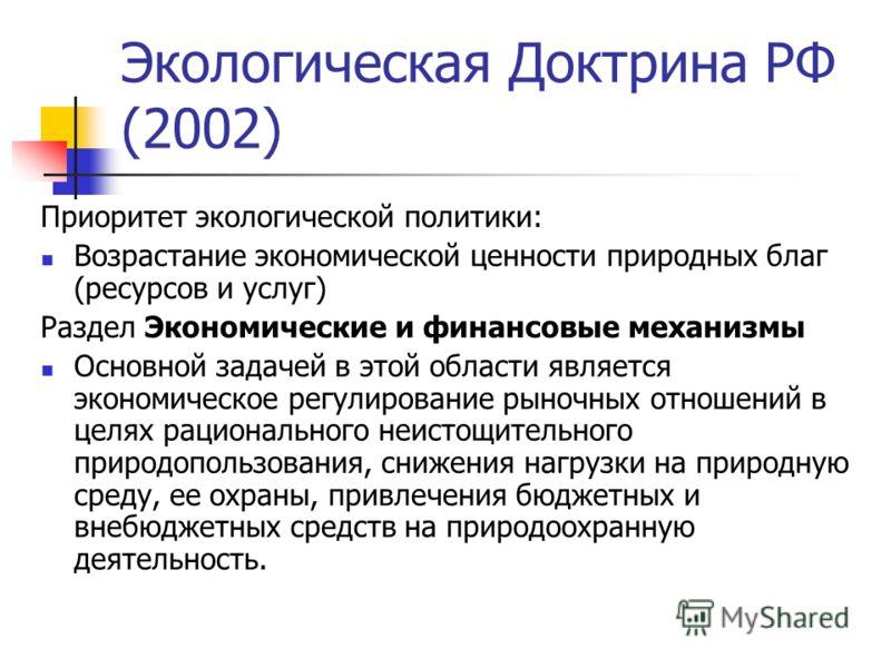 Экологическая Доктрина РФ (2002) Приоритет экологической политики: Возрастание экономической ценности природных благ (ресурсов и услуг) Раздел Экономические и финансовые механизмы Основной задачей в этой области является экономическое регулирование р