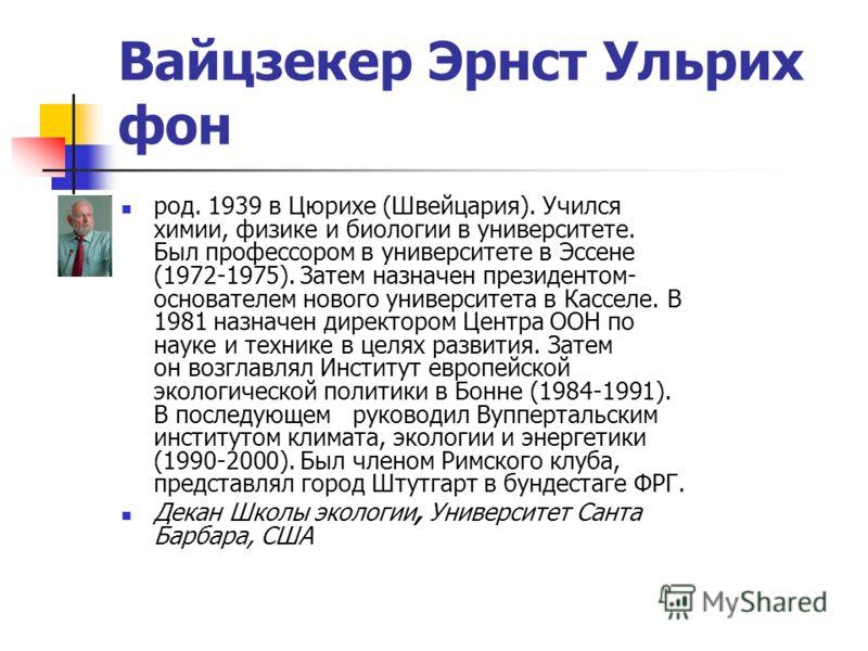 Вайцзекер Эрнст Ульрих фон род. 1939 в Цюрихе (Швейцария). Учился химии, физике и биологии в университете. Был профессором в университете в Эссене (1972-1975). Затем назначен президентом- основателем нового университета в Касселе. В 1981 назначен дир