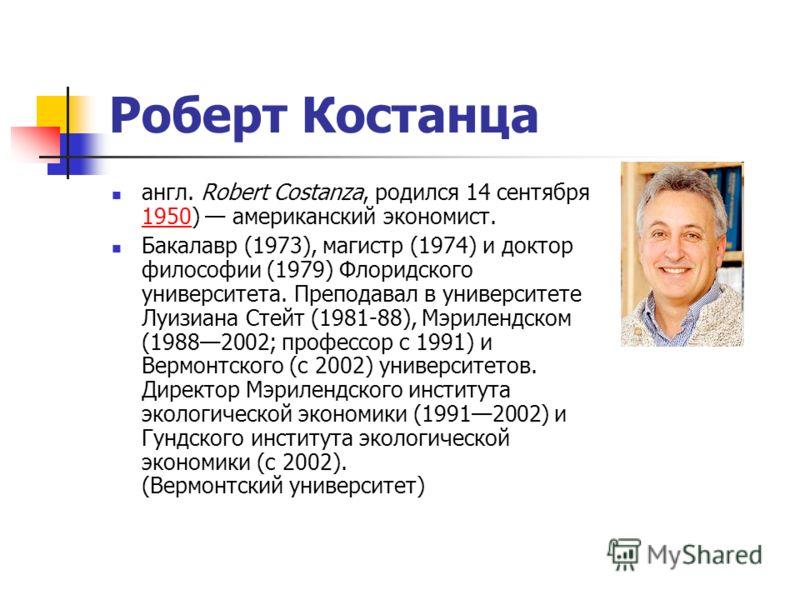 Роберт Костанца англ. Robert Costanza, родился 14 сентября 1950) американский экономист. 1950 Бакалавр (1973), магистр (1974) и доктор философии (1979) Флоридского университета. Преподавал в университете Луизиана Стейт (1981-88), Мэрилендском (198820