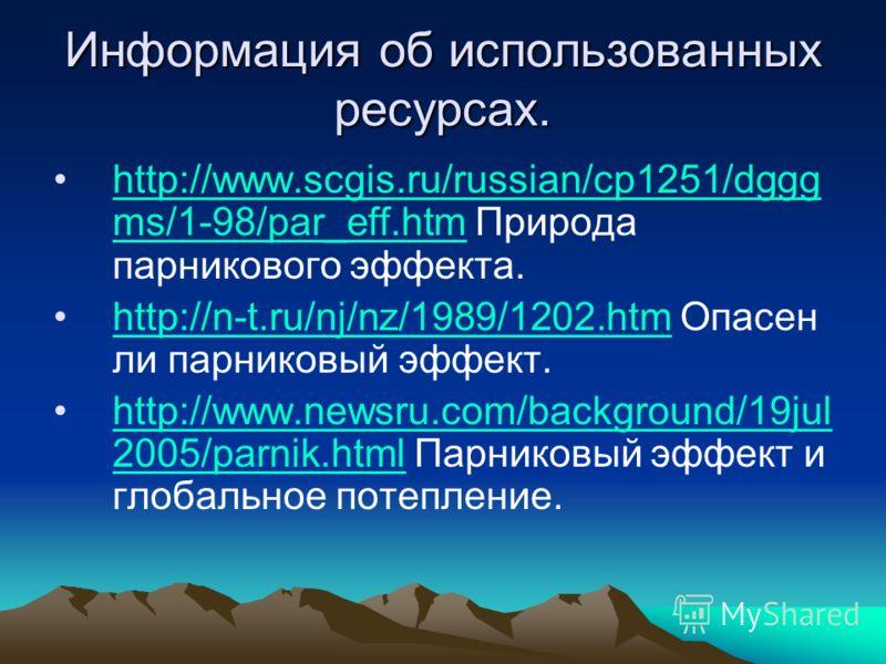 Информация об использованных ресурсах. http://www.scgis.ru/russian/cp1251/dggg ms/1-98/par_eff.htm Природа парникового эффекта.http://www.scgis.ru/russian/cp1251/dggg ms/1-98/par_eff.htm http://n-t.ru/nj/nz/1989/1202.htm Опасен ли парниковый эффект.h