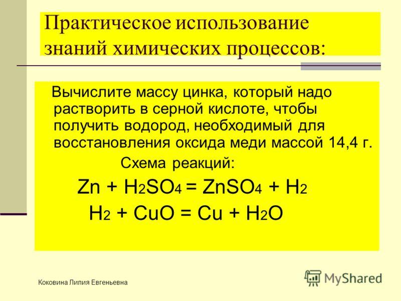 Практическое использование знаний химических процессов: Вычислите массу цинка, который надо растворить в серной кислоте, чтобы получить водород, необходимый для восстановления оксида меди массой 14,4 г. Схема реакций: Zn + H 2 SO 4 = ZnSO 4 + H 2 H 2