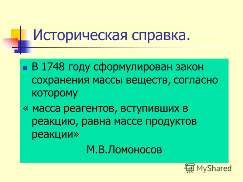Историческая справка. В 1748 году сформулирован закон сохранения массы веществ, согласно которому « масса реагентов, вступивших в реакцию, равна массе продуктов реакции» М.В.Ломоносов