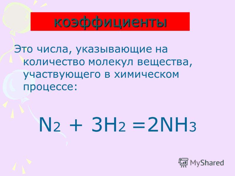 коэффициенты Это числа, указывающие на количество молекул вещества, участвующего в химическом процессе: N 2 + 3H 2 =2NH 3