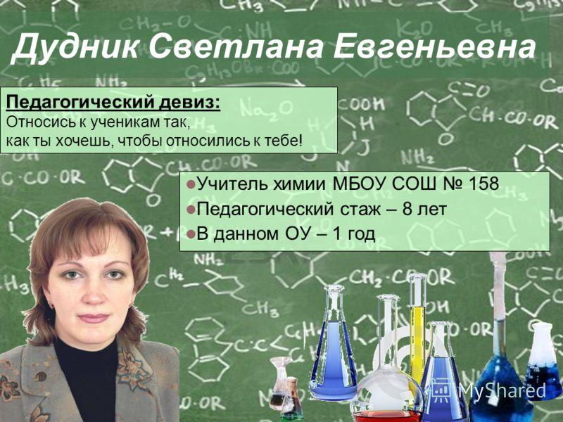 Дудник Светлана Евгеньевна Учитель химии МБОУ СОШ 158 Педагогический стаж – 8 лет В данном ОУ – 1 год Педагогический девиз: Относись к ученикам так, как ты хочешь, чтобы относились к тебе!