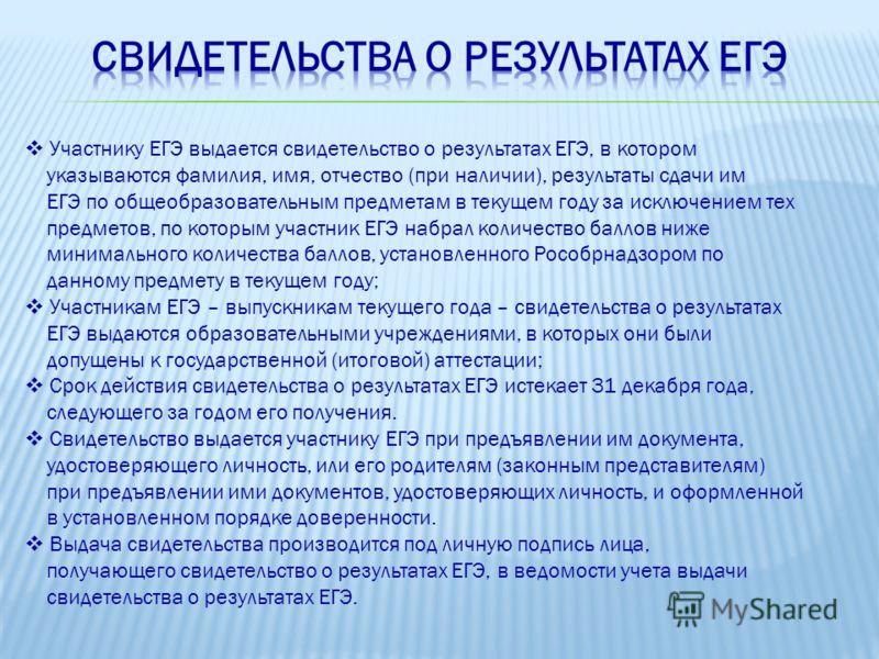 Участнику ЕГЭ выдается свидетельство о результатах ЕГЭ, в котором указываются фамилия, имя, отчество (при наличии), результаты сдачи им ЕГЭ по общеобразовательным предметам в текущем году за исключением тех предметов, по которым участник ЕГЭ набрал к
