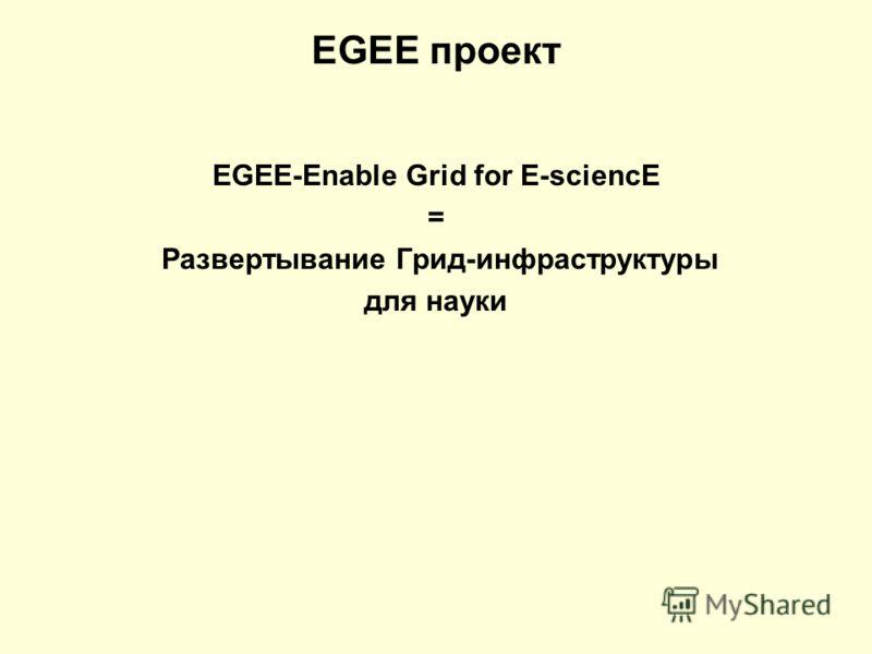 EGEE проект EGEE-Enable Grid for E-sciencE = Развертывание Грид-инфраструктуры для науки