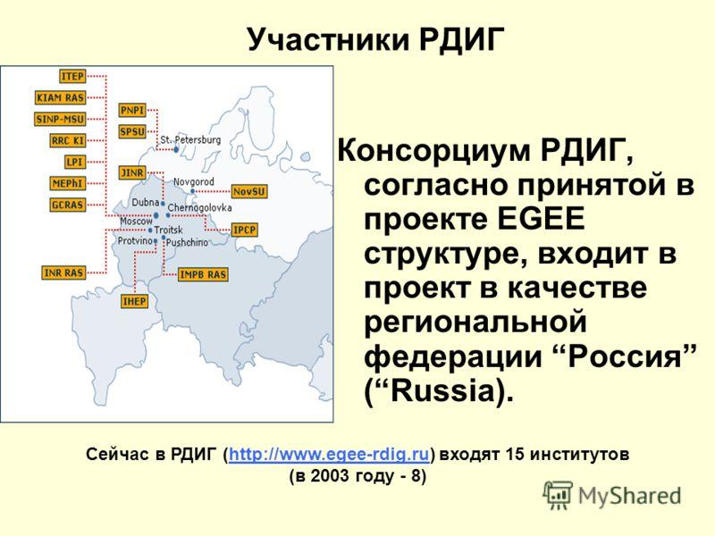 Участники РДИГ Консорциум РДИГ, согласно принятой в проекте EGEE структуре, входит в проект в качестве региональной федерации Россия (Russia). Сейчас в РДИГ (http://www.egee-rdig.ru) входят 15 институтов (в 2003 году - 8)