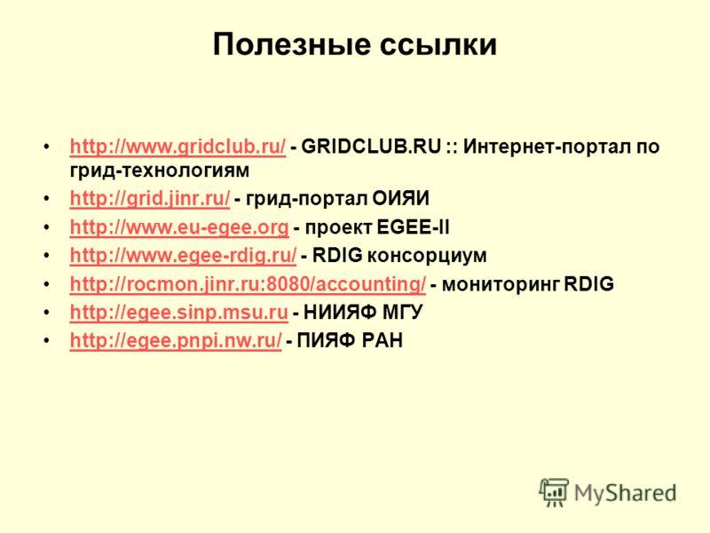 Полезные ссылки http://www.gridclub.ru/ - GRIDCLUB.RU :: Интернет-портал по грид-технологиямhttp://www.gridclub.ru/ http://grid.jinr.ru/ - грид-портал ОИЯИhttp://grid.jinr.ru/ http://www.eu-egee.org - проект EGEE-IIhttp://www.eu-egee.org http://www.e