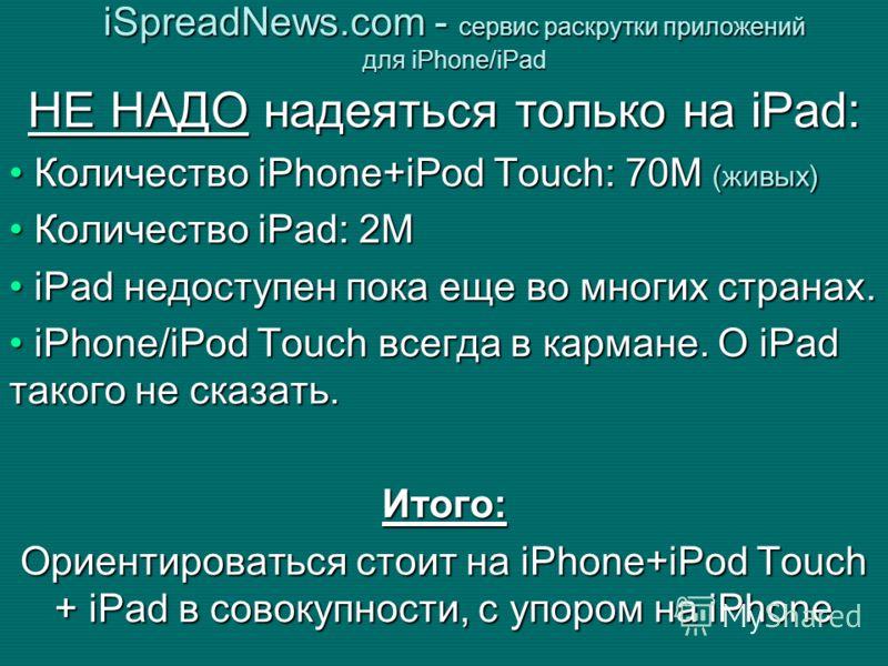 НЕ НАДО надеяться только на iPad: Количество iPhone+iPod Touch: 70М (живых) Количество iPhone+iPod Touch: 70М (живых) Количество iPad: 2M Количество iPad: 2M iPad недоступен пока еще во многих странах. iPad недоступен пока еще во многих странах. iPho