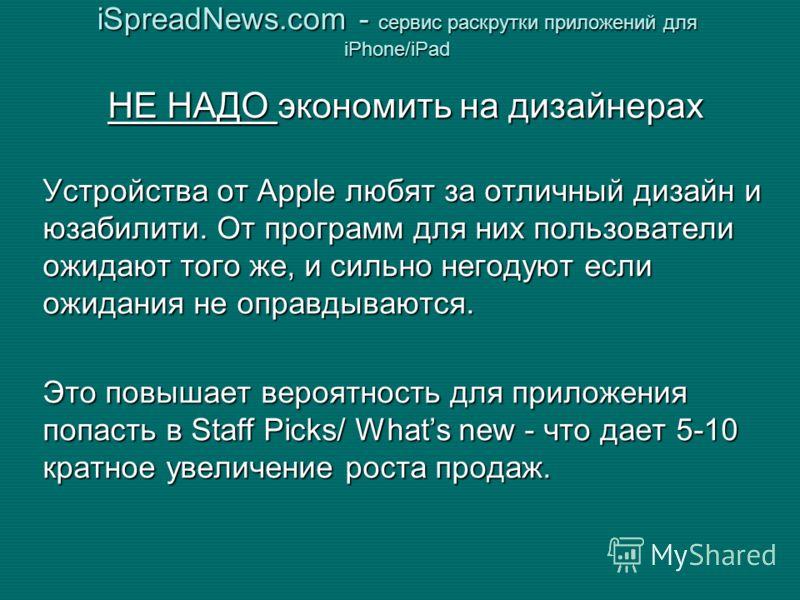 iSpreadNews.com - сервис раскрутки приложений для iPhone/iPad НЕ НАДО экономить на дизайнерах Устройства от Apple любят за отличный дизайн и юзабилити. От программ для них пользователи ожидают того же, и сильно негодуют если ожидания не оправдываются