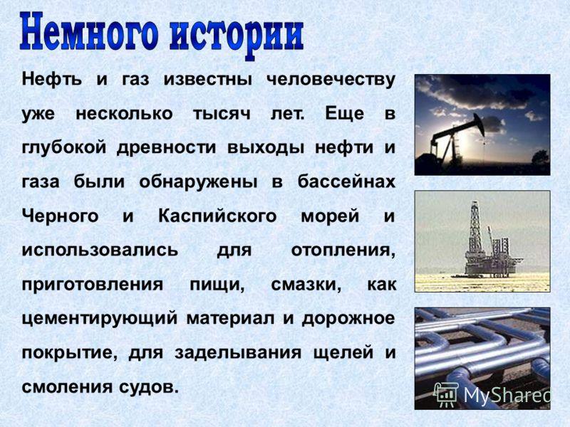 Нефть и газ известны человечеству уже несколько тысяч лет. Еще в глубокой древности выходы нефти и газа были обнаружены в бассейнах Черного и Каспийского морей и использовались для отопления, приготовления пищи, смазки, как цементирующий материал и д