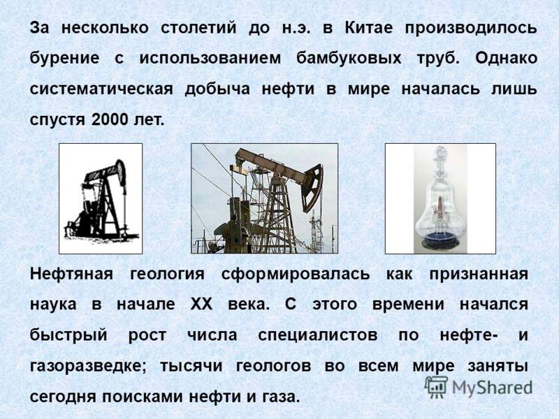 За несколько столетий до н.э. в Китае производилось бурение с использованием бамбуковых труб. Однако систематическая добыча нефти в мире началась лишь спустя 2000 лет. Нефтяная геология сформировалась как признанная наука в начале ХХ века. С этого вр