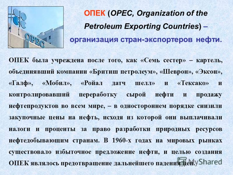 ОПЕК (OPEC, Organization of the Petroleum Exporting Countries) – организация стран-экспортеров нефти. ОПЕК была учреждена после того, как «Семь сестер» – картель, объединявший компании «Бритиш петролеум», «Шеврон», «Эксон», «Галф», «Мобил», «Ройал да