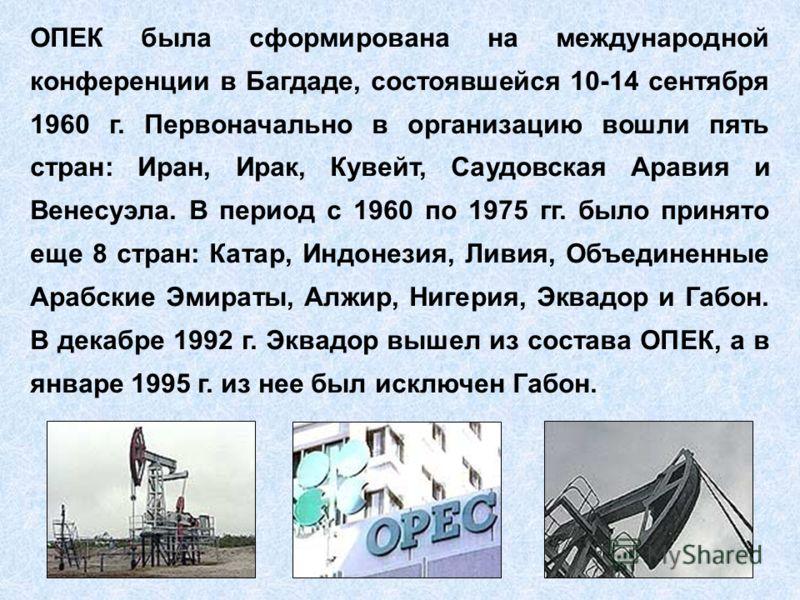 ОПЕК была сформирована на международной конференции в Багдаде, состоявшейся 10-14 сентября 1960 г. Первоначально в организацию вошли пять стран: Иран, Ирак, Кувейт, Саудовская Аравия и Венесуэла. В период с 1960 по 1975 гг. было принято еще 8 стран: