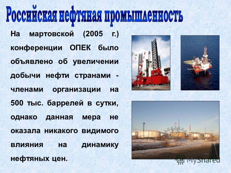 На мартовской (2005 г.) конференции ОПЕК было объявлено об увеличении добычи нефти странами - членами организации на 500 тыс. баррелей в сутки, однако данная мера не оказала никакого видимого влияния на динамику нефтяных цен.