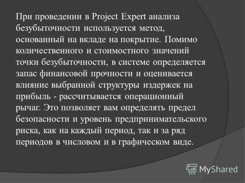 При проведении в Project Expert анализа безубыточности используется метод, основанный на вкладе на покрытие. Помимо количественного и стоимостного значений точки безубыточности, в системе определяется запас финансовой прочности и оценивается влияние