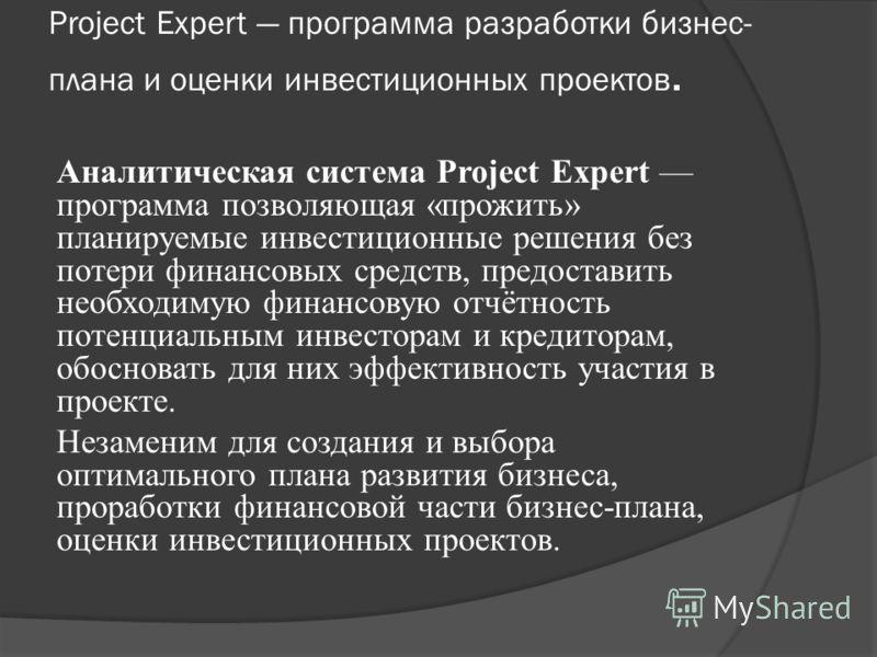 Project Expert программа разработки бизнес- плана и оценки инвестиционных проектов. Аналитическая система Project Expert программа позволяющая «прожить» планируемые инвестиционные решения без потери финансовых средств, предоставить необходимую финанс