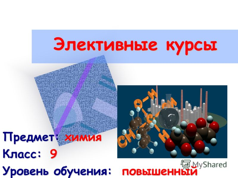Элективные курсы Предмет: химия Класс:9 Уровень обучения:повышенный