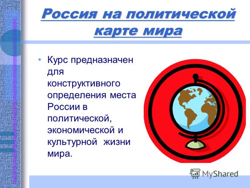 Россия на политической карте мира Курс предназначен для конструктивного определения места России в политической, экономической и культурной жизни мира.
