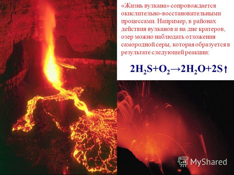 «Жизнь вулкана» сопровождается окислительно-восстановительными процессами. Например, в районах действия вулканов и на дне кратеров, озер можно наблюдать отложения самородной серы, которая образуется в результате следующей реакции: 2H 2 S+O 2 2H 2 O+2